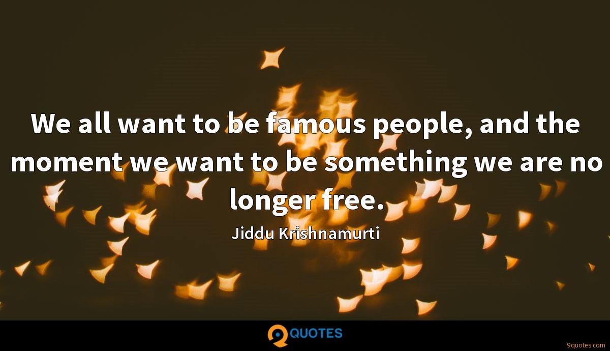 We all want to be famous people, and the moment we want to be something we are no longer free.