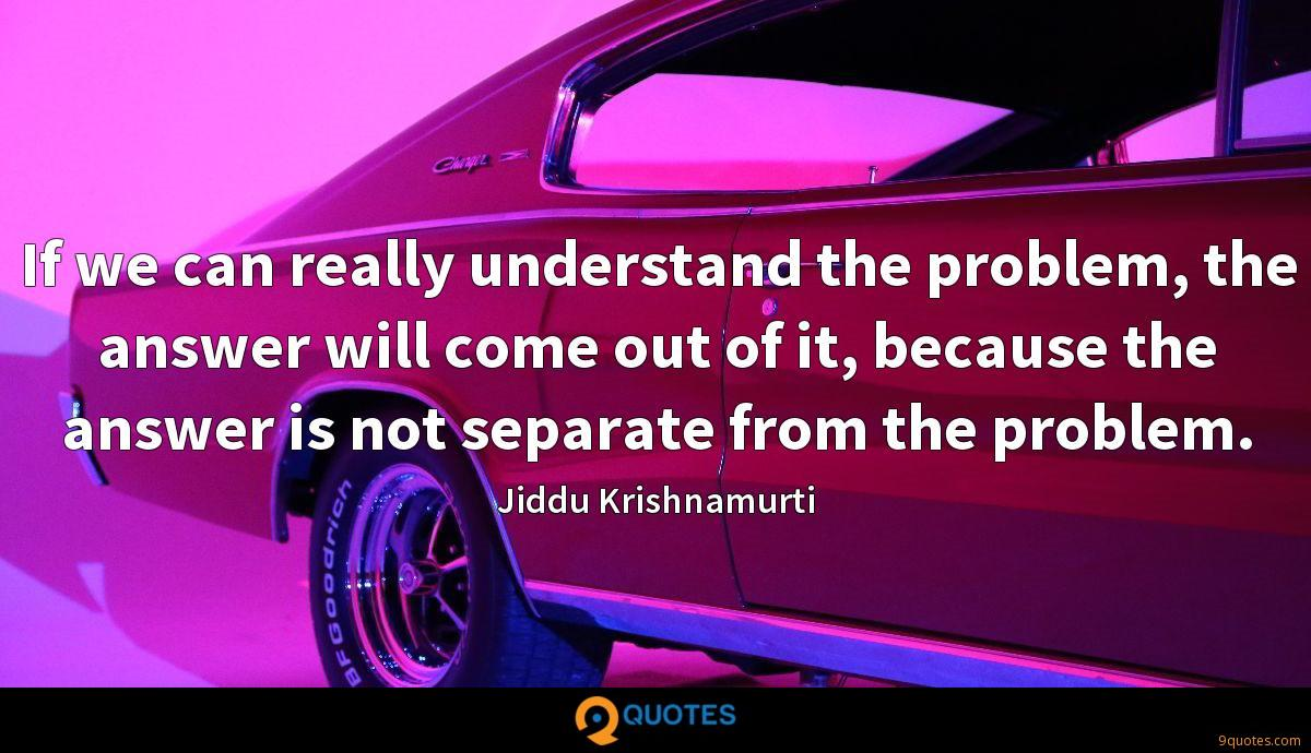 If we can really understand the problem, the answer will come out of it, because the answer is not separate from the problem.