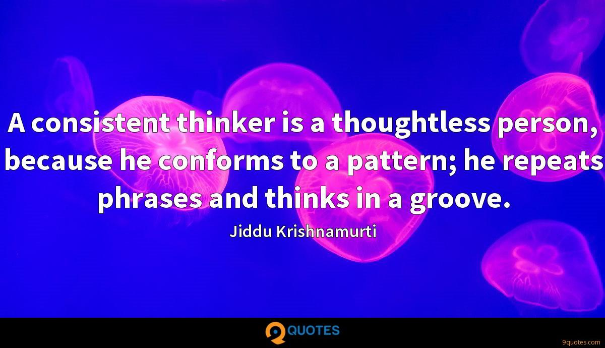 A consistent thinker is a thoughtless person, because he conforms to a pattern; he repeats phrases and thinks in a groove.