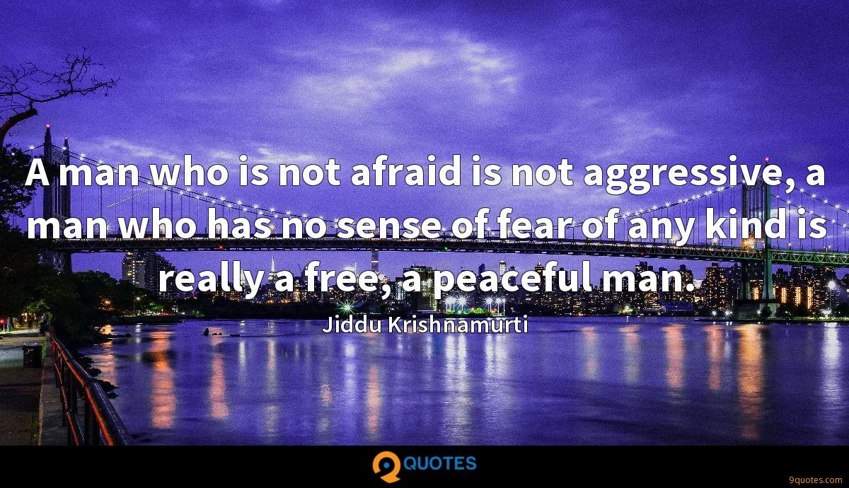 A man who is not afraid is not aggressive, a man who has no sense of fear of any kind is really a free, a peaceful man.