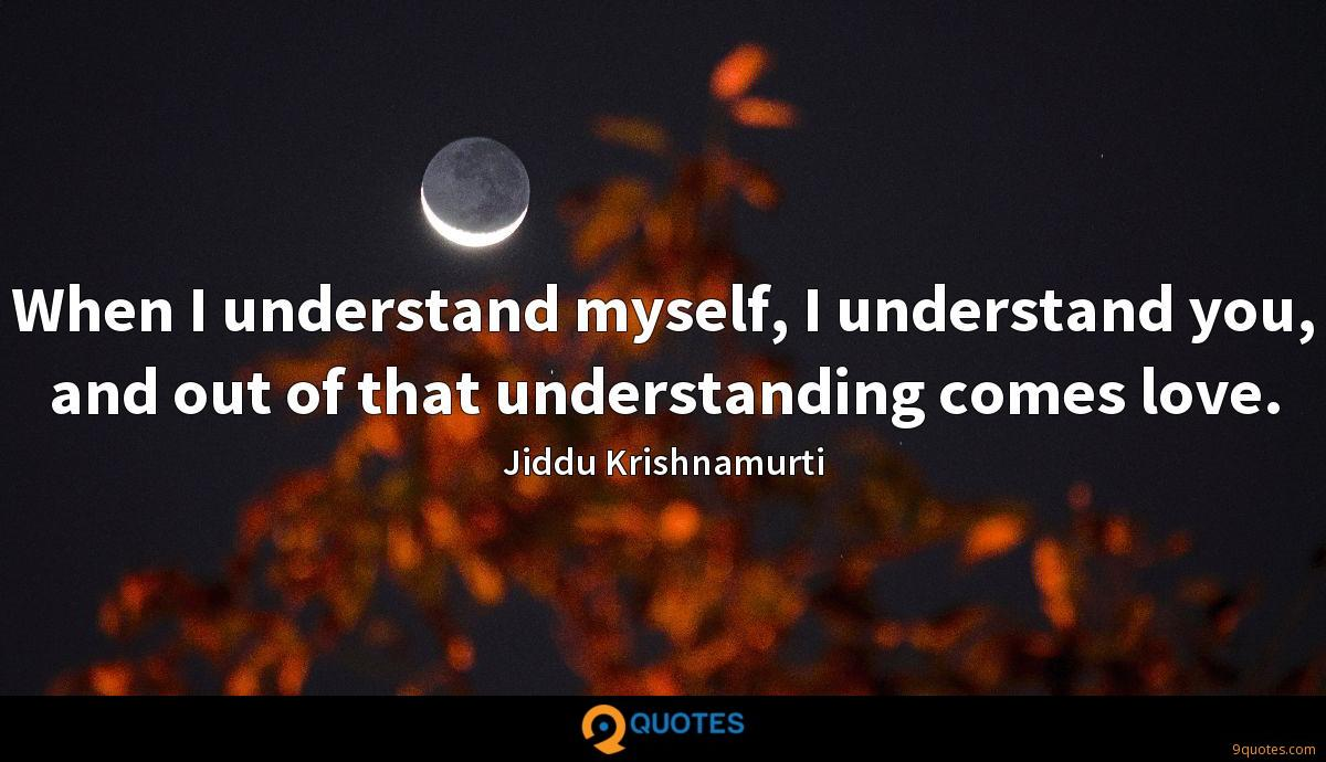 When I understand myself, I understand you, and out of that understanding comes love.