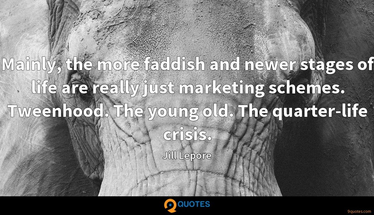 Mainly, the more faddish and newer stages of life are really just marketing schemes. Tweenhood. The young old. The quarter-life crisis.