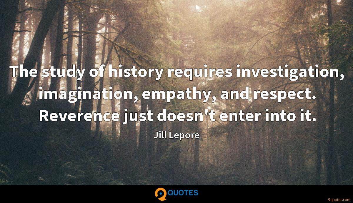 The study of history requires investigation, imagination, empathy, and respect. Reverence just doesn't enter into it.
