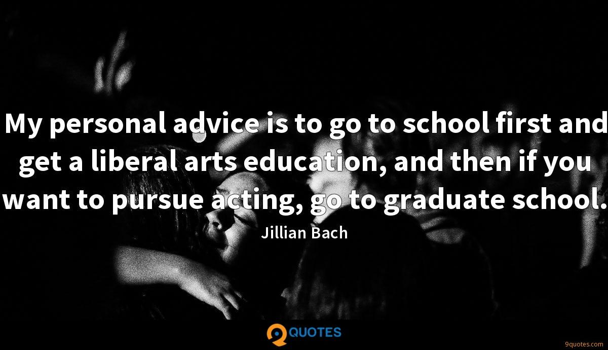 My personal advice is to go to school first and get a liberal arts education, and then if you want to pursue acting, go to graduate school.