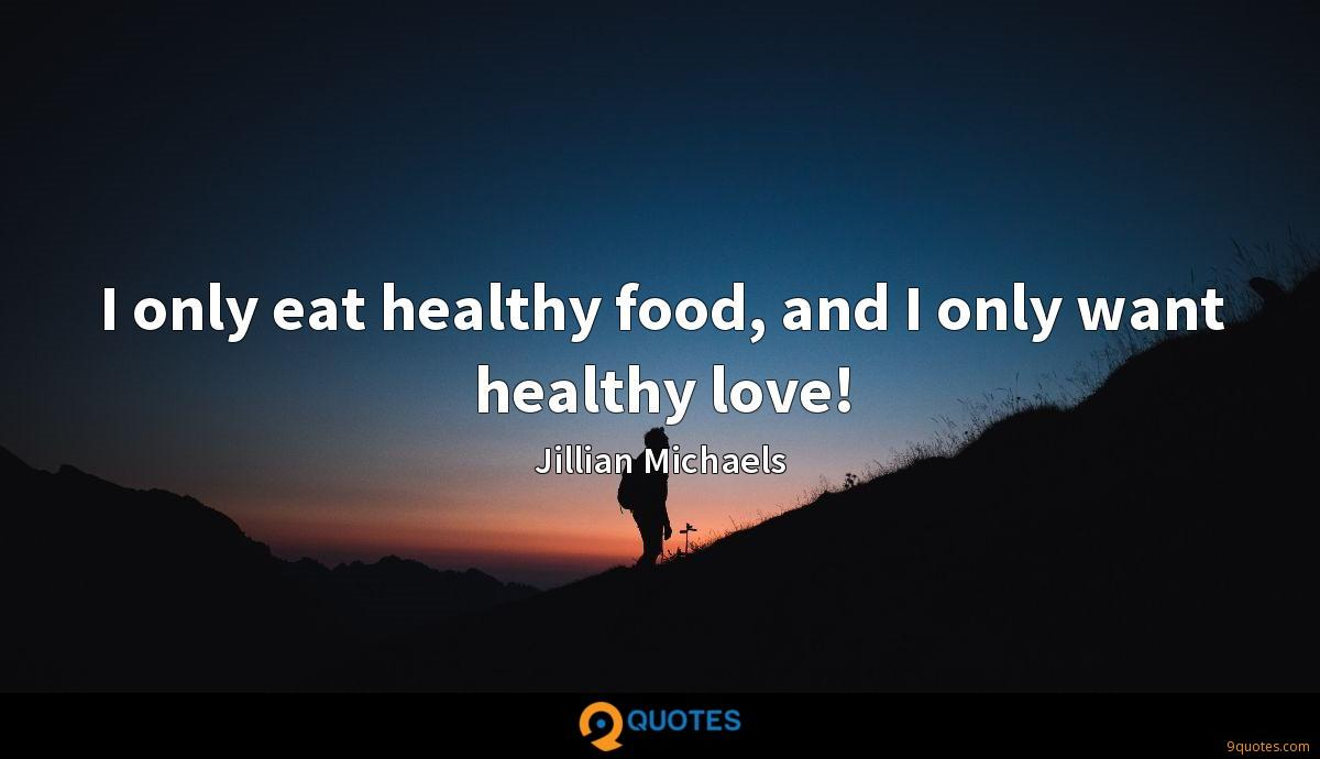 I only eat healthy food, and I only want healthy love!