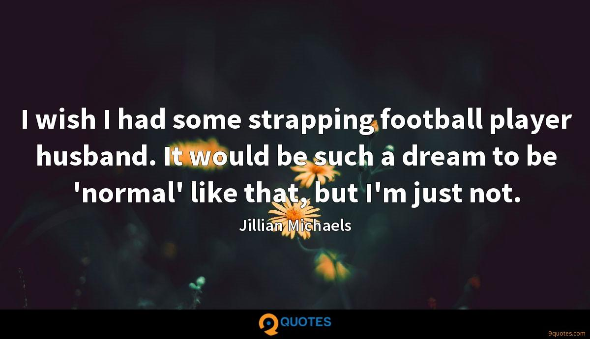 I wish I had some strapping football player husband. It would be such a dream to be 'normal' like that, but I'm just not.