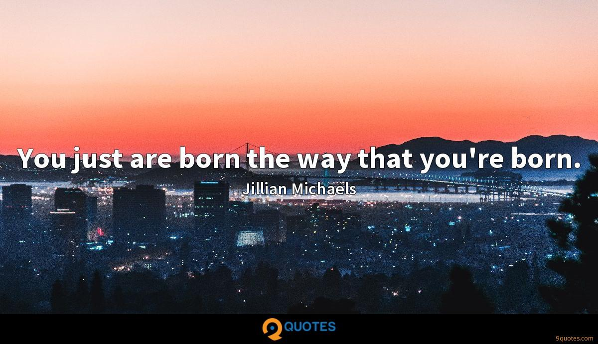 You just are born the way that you're born.