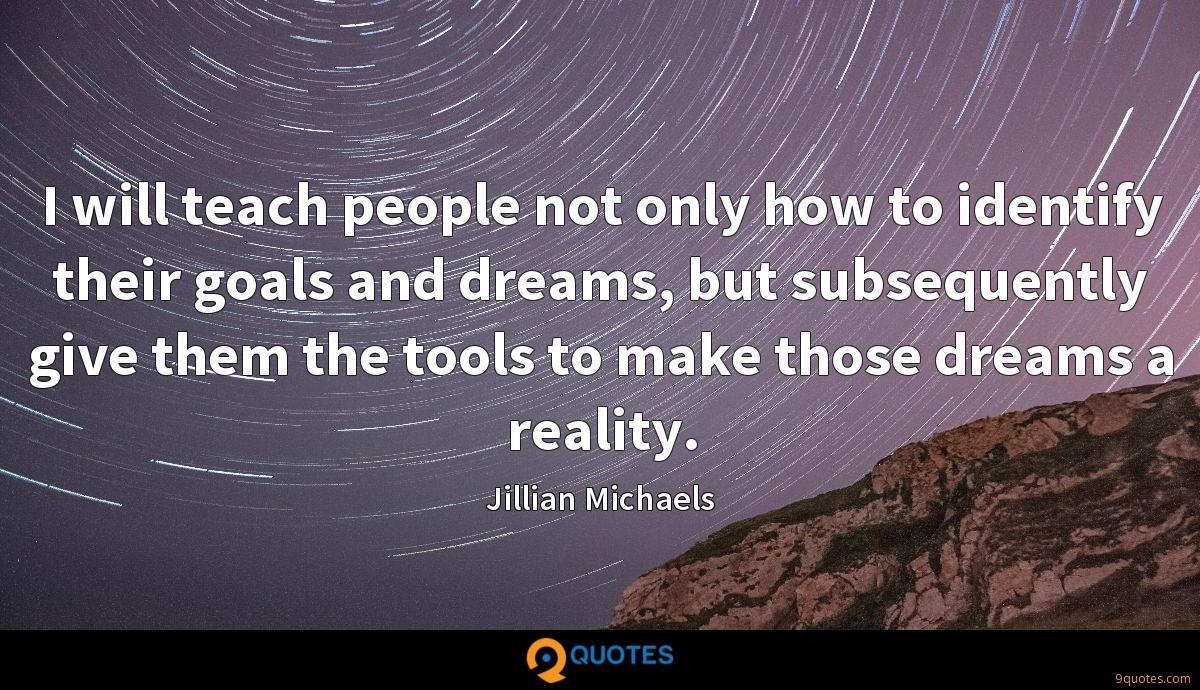 I will teach people not only how to identify their goals and dreams, but subsequently give them the tools to make those dreams a reality.