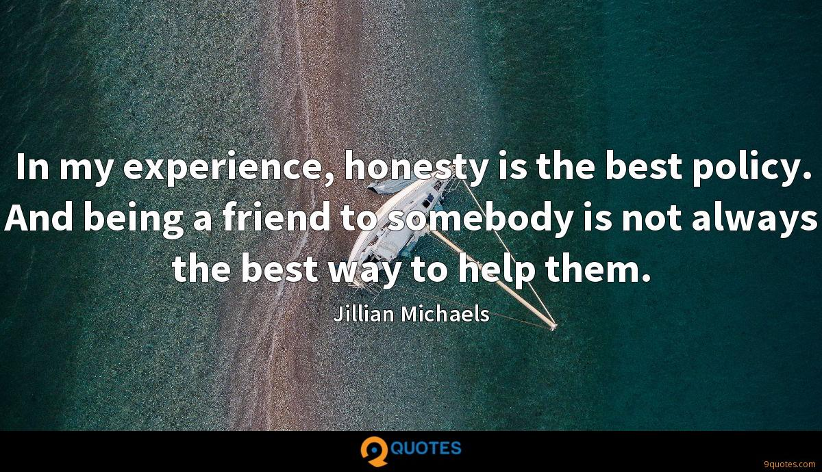 In my experience, honesty is the best policy. And being a friend to somebody is not always the best way to help them.