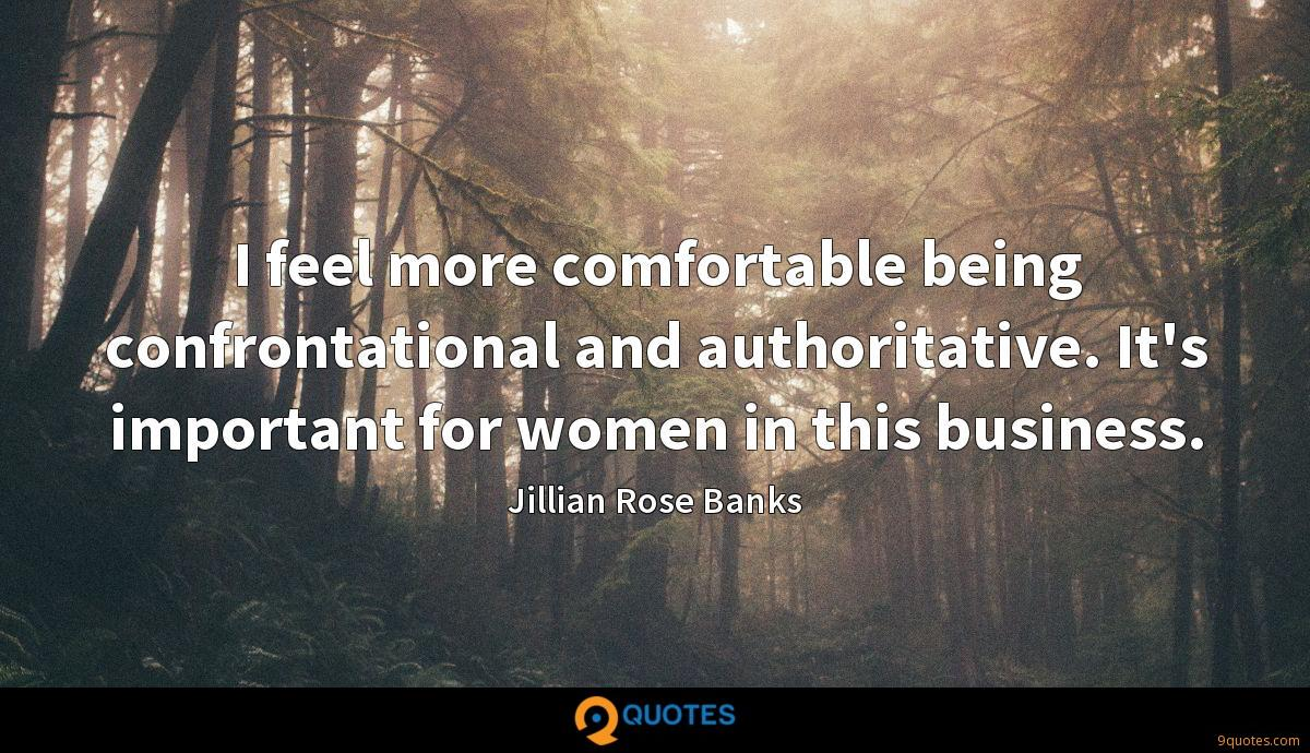 I feel more comfortable being confrontational and authoritative. It's important for women in this business.