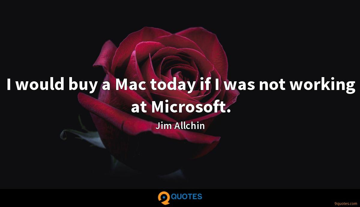 I would buy a Mac today if I was not working at Microsoft.
