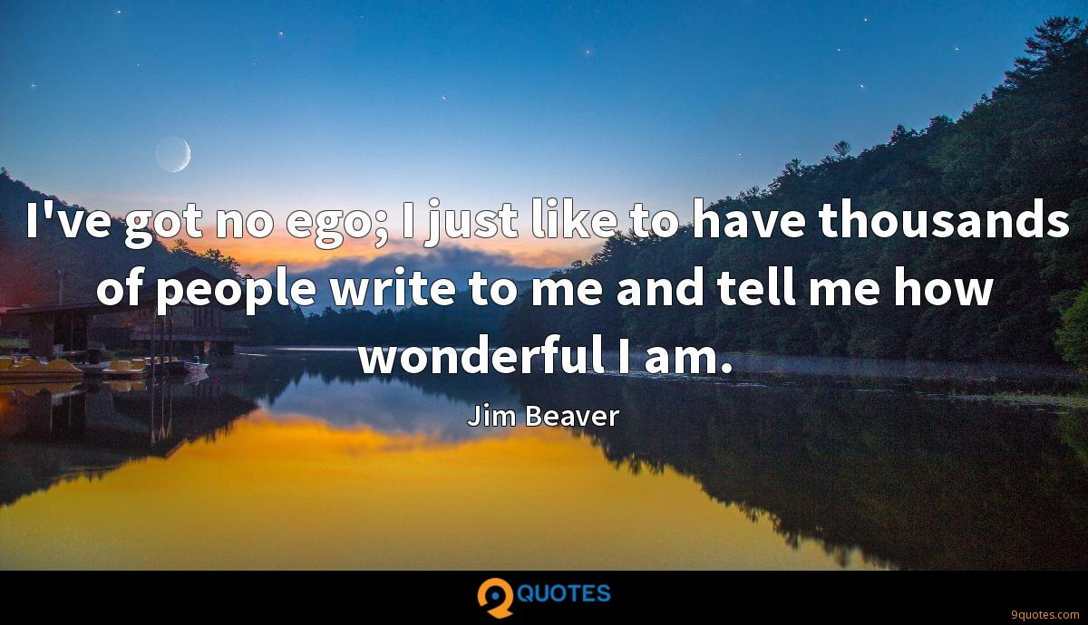 I've got no ego; I just like to have thousands of people write to me and tell me how wonderful I am.