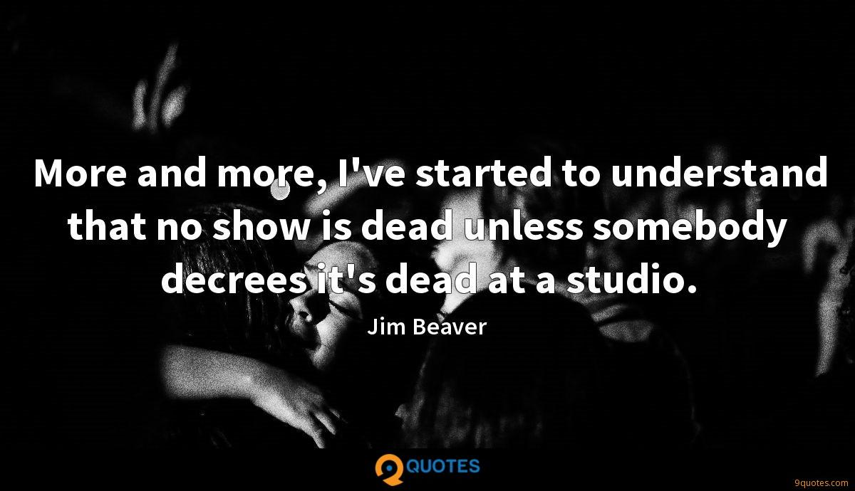 More and more, I've started to understand that no show is dead unless somebody decrees it's dead at a studio.