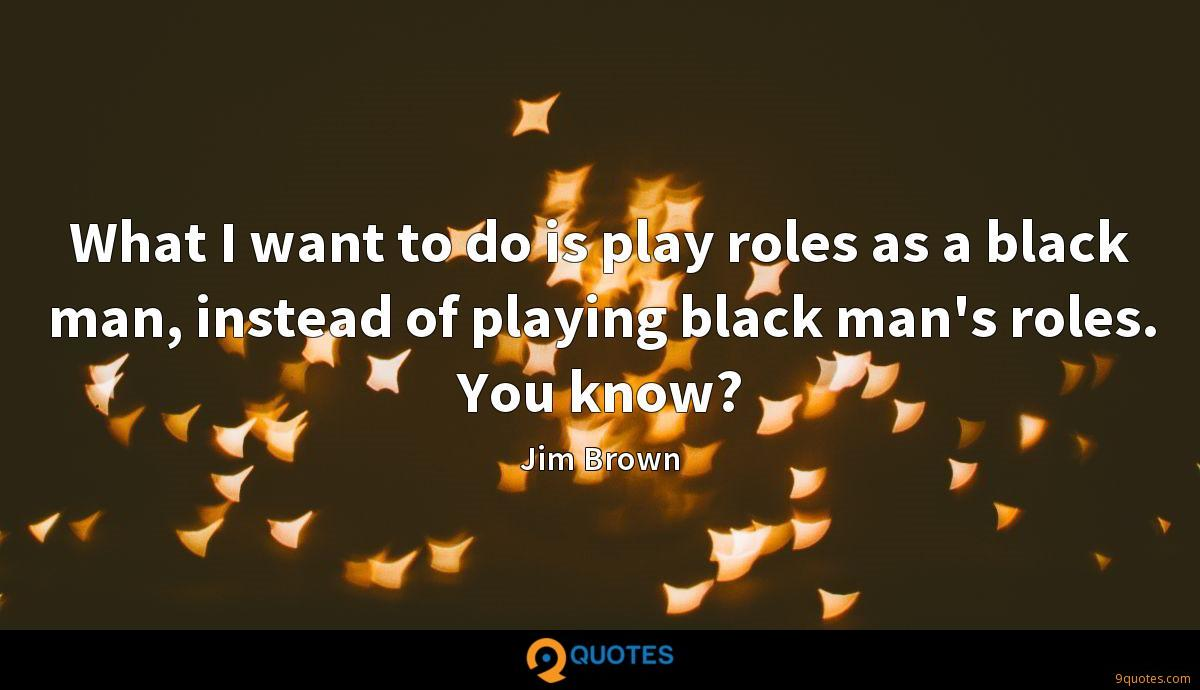 What I want to do is play roles as a black man, instead of playing black man's roles. You know?