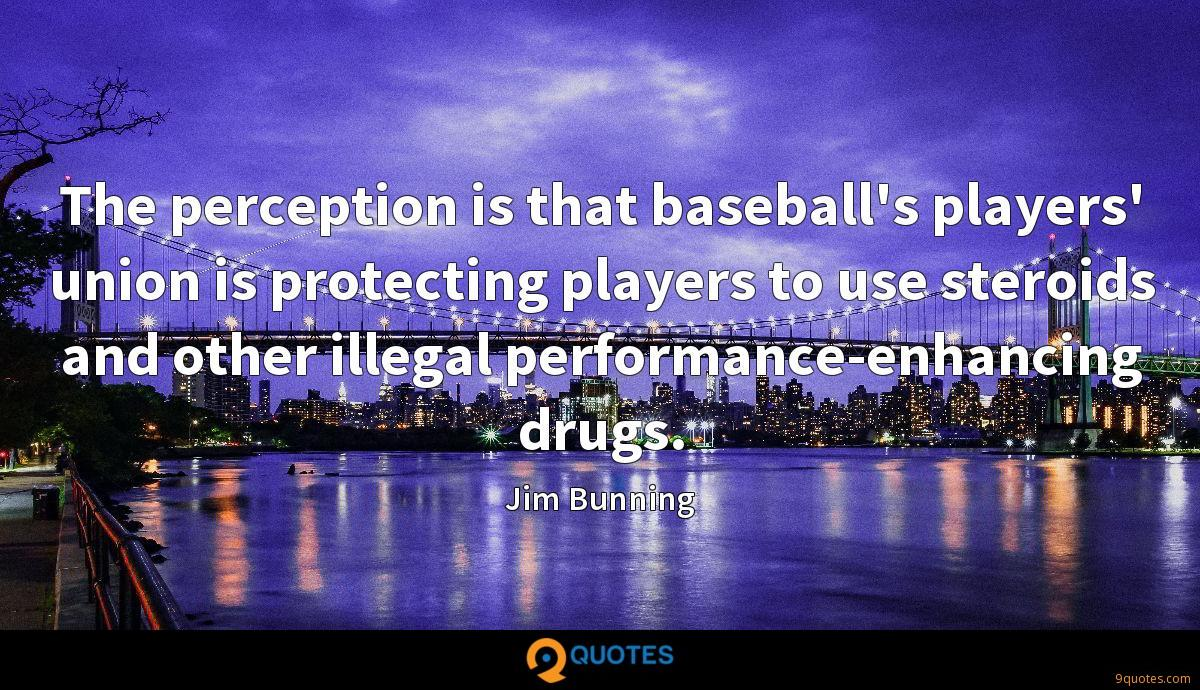 The perception is that baseball's players' union is protecting players to use steroids and other illegal performance-enhancing drugs.