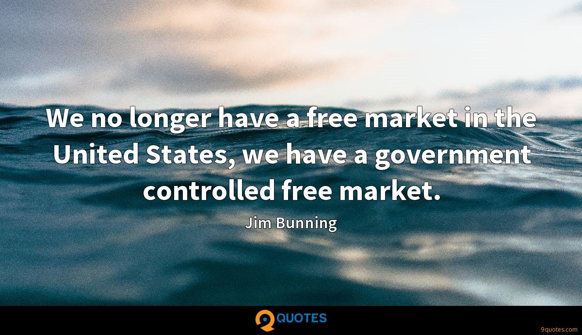 We no longer have a free market in the United States, we have a government controlled free market.