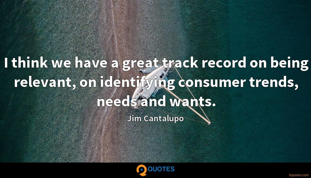 I think we have a great track record on being relevant, on identifying consumer trends, needs and wants.
