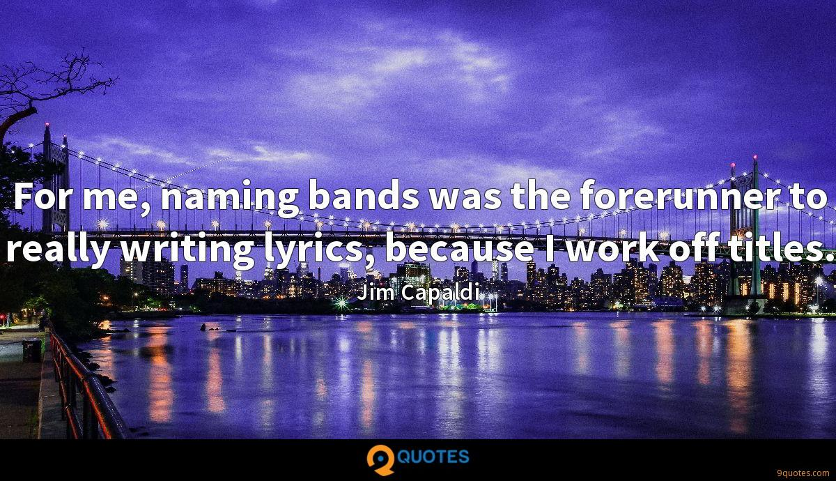 For me, naming bands was the forerunner to really writing lyrics, because I work off titles.