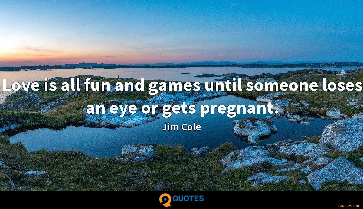 Love is all fun and games until someone loses an eye or gets pregnant.