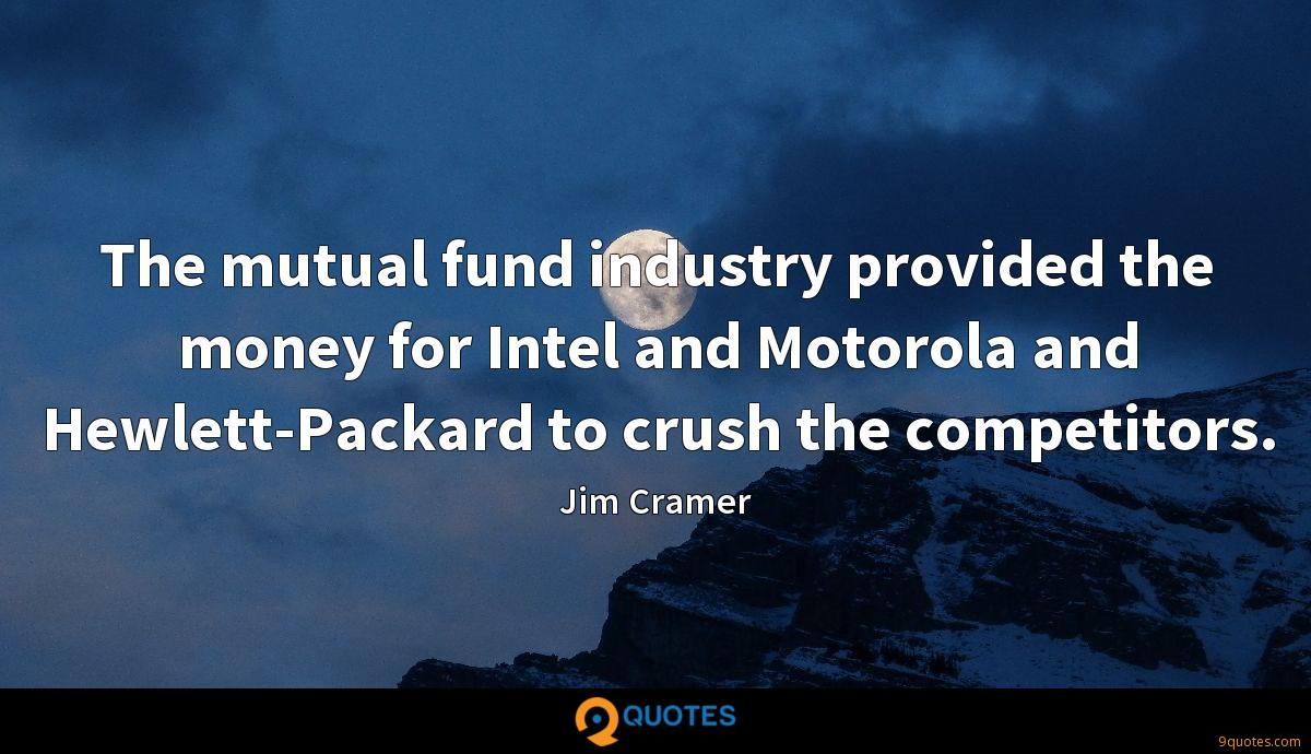 The mutual fund industry provided the money for Intel and Motorola and Hewlett-Packard to crush the competitors.