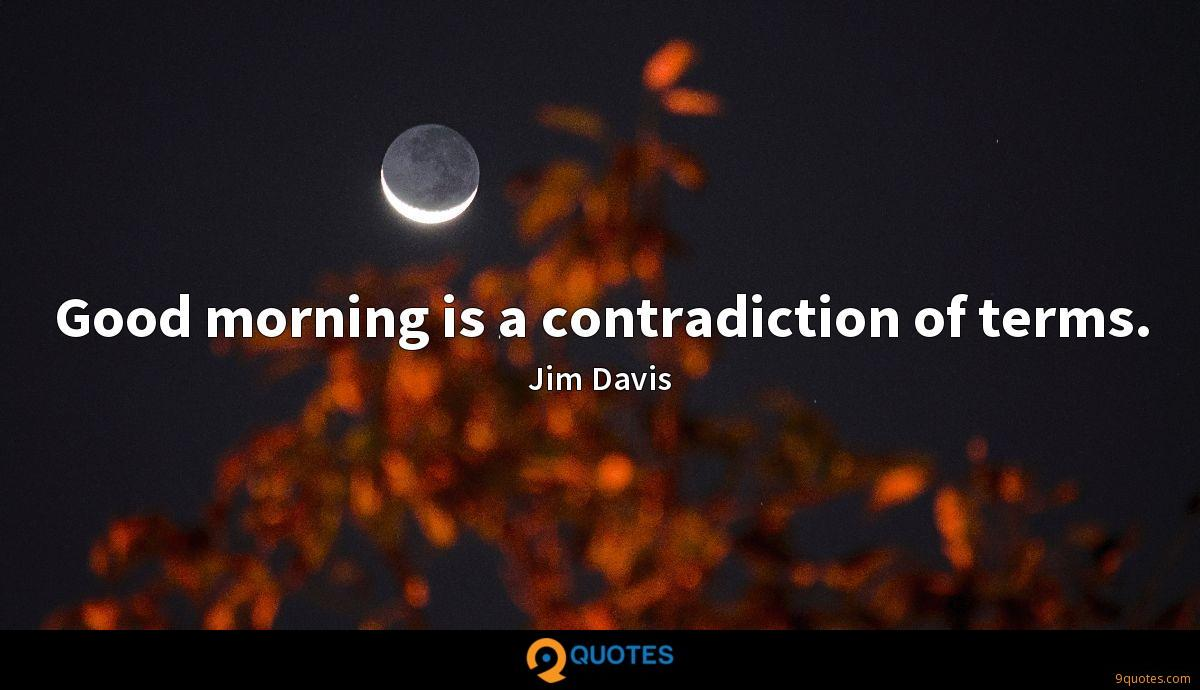 Good morning is a contradiction of terms.