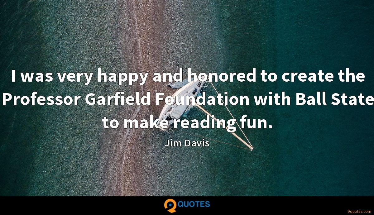I was very happy and honored to create the Professor Garfield Foundation with Ball State to make reading fun.