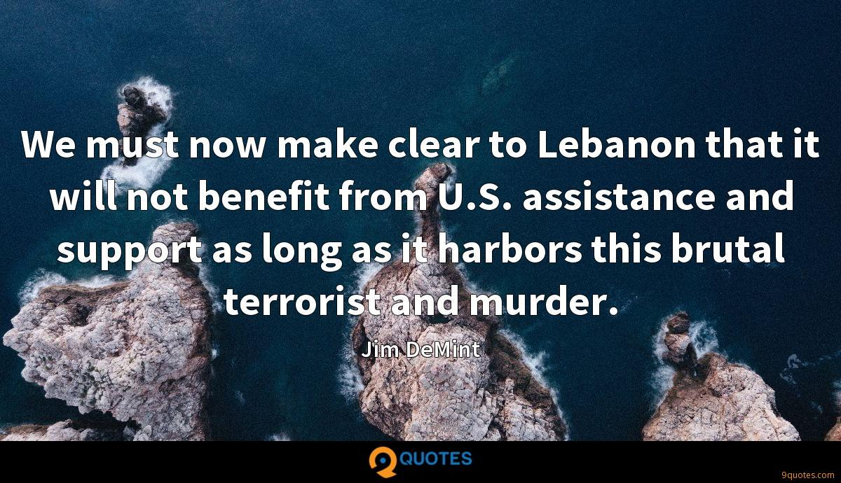 We must now make clear to Lebanon that it will not benefit from U.S. assistance and support as long as it harbors this brutal terrorist and murder.