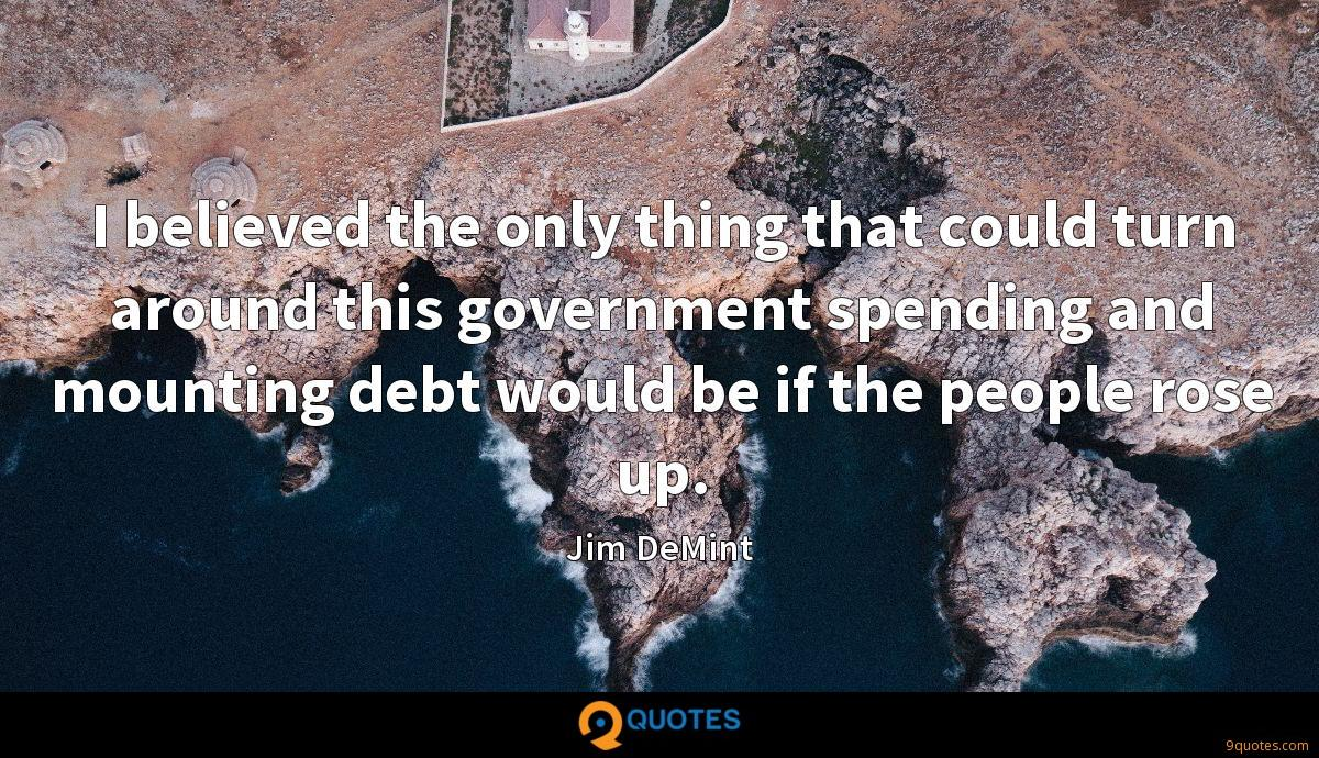 I believed the only thing that could turn around this government spending and mounting debt would be if the people rose up.