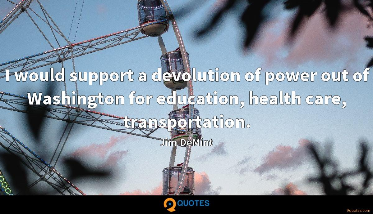 I would support a devolution of power out of Washington for education, health care, transportation.
