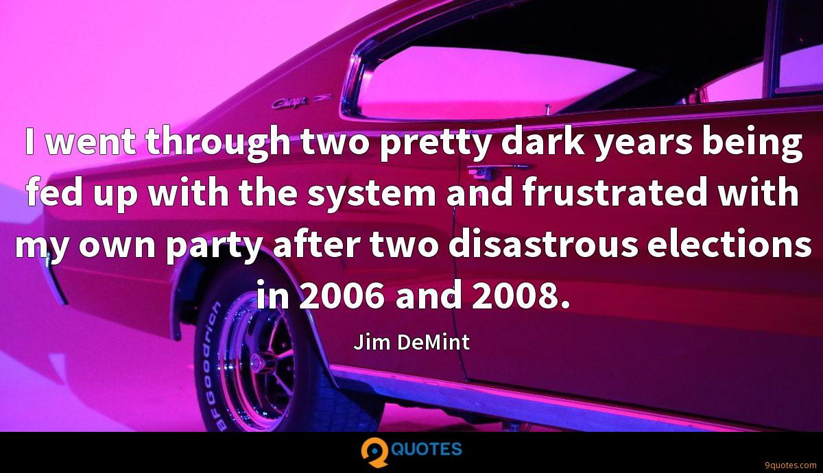 I went through two pretty dark years being fed up with the system and frustrated with my own party after two disastrous elections in 2006 and 2008.