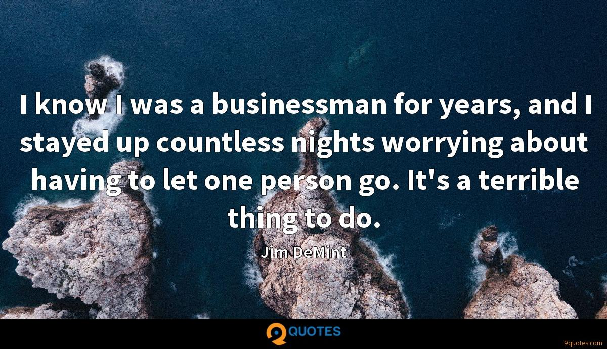 I know I was a businessman for years, and I stayed up countless nights worrying about having to let one person go. It's a terrible thing to do.