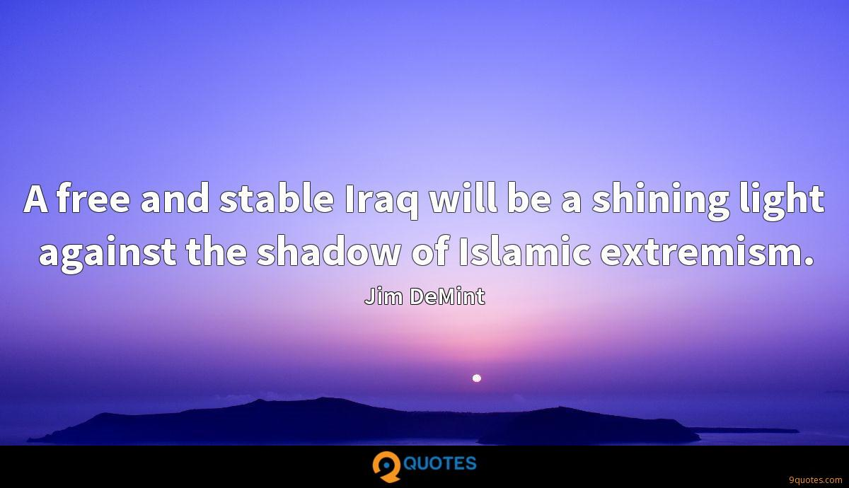 A free and stable Iraq will be a shining light against the shadow of Islamic extremism.