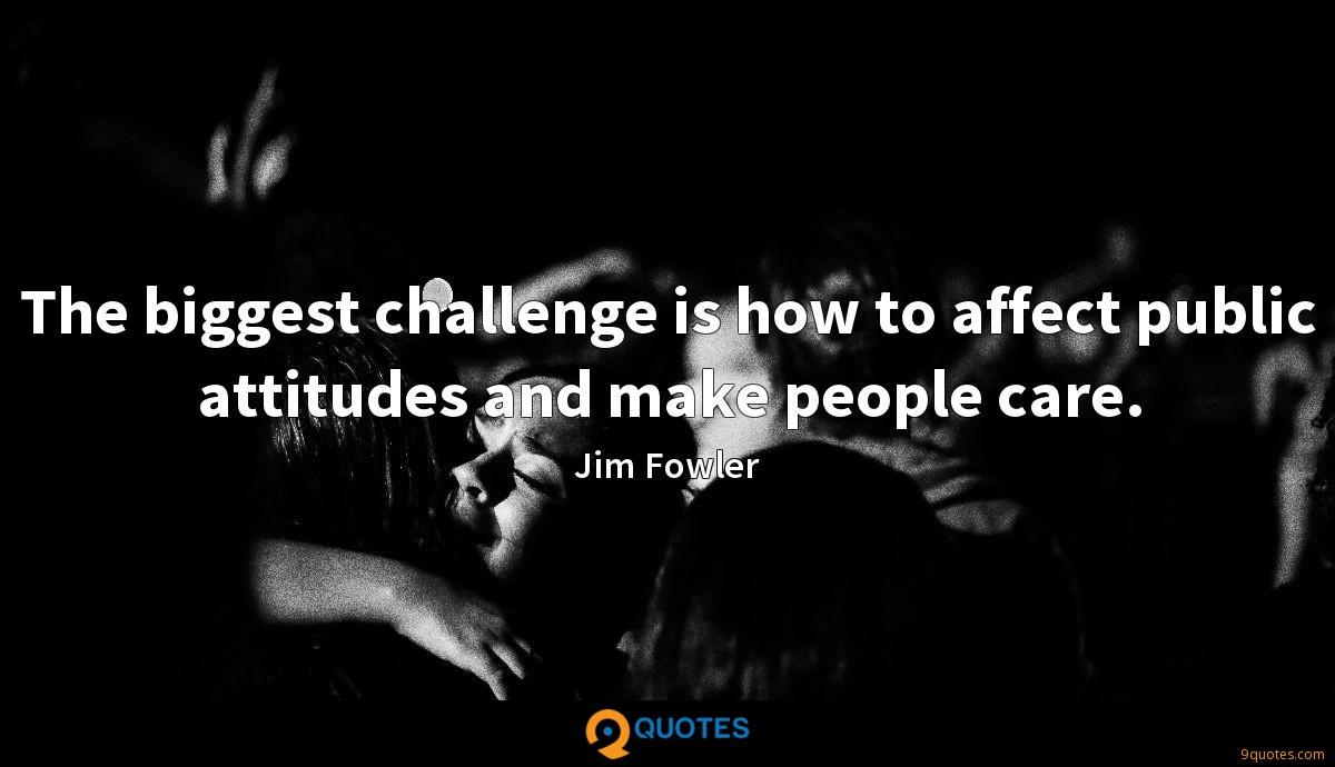 The biggest challenge is how to affect public attitudes and make people care.