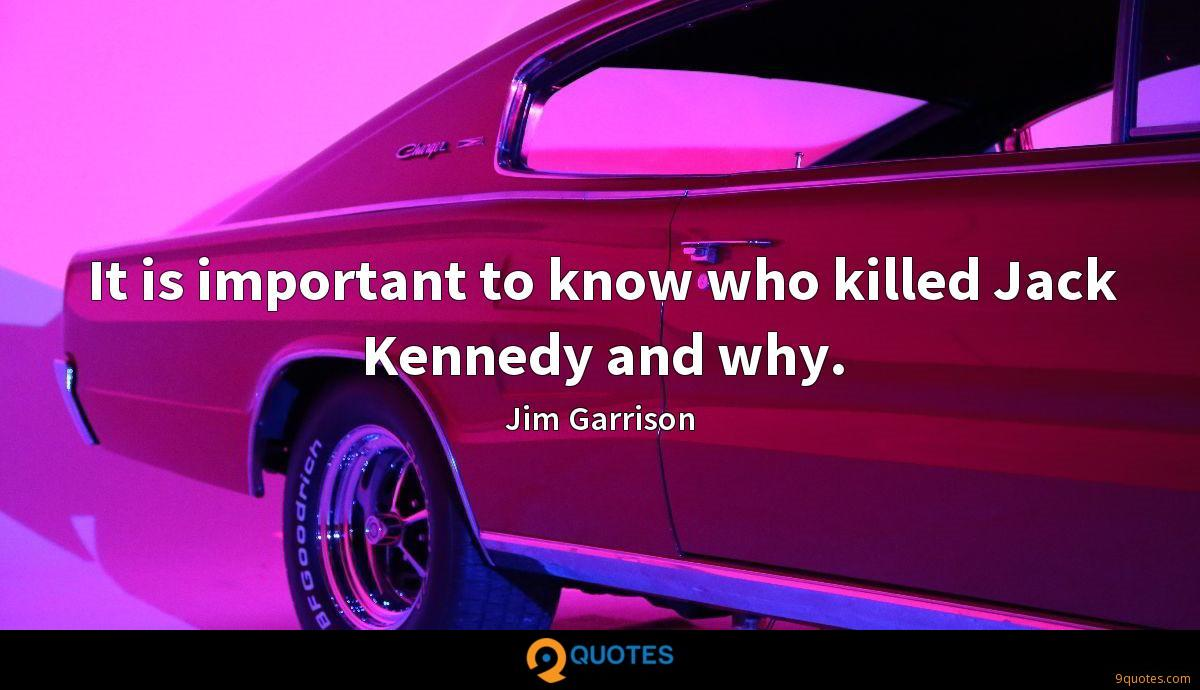 It is important to know who killed Jack Kennedy and why.