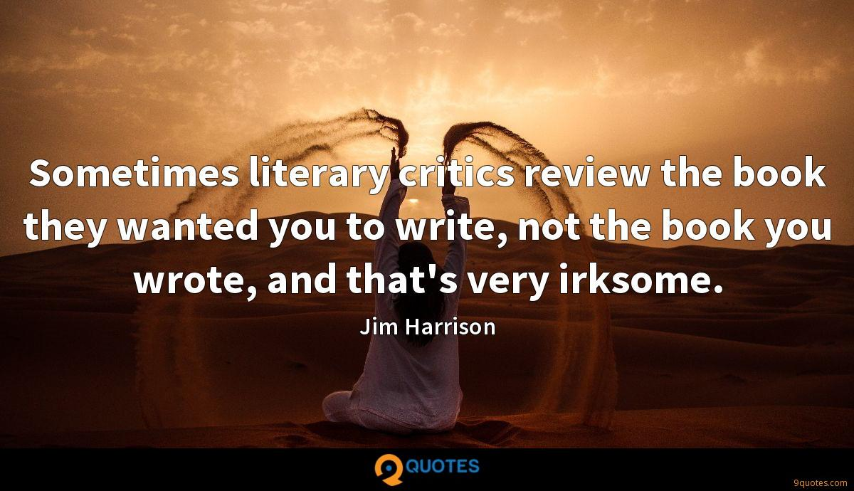 Sometimes literary critics review the book they wanted you to write, not the book you wrote, and that's very irksome.