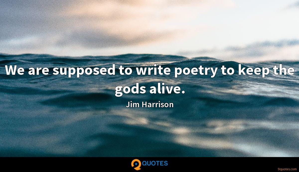 We are supposed to write poetry to keep the gods alive.