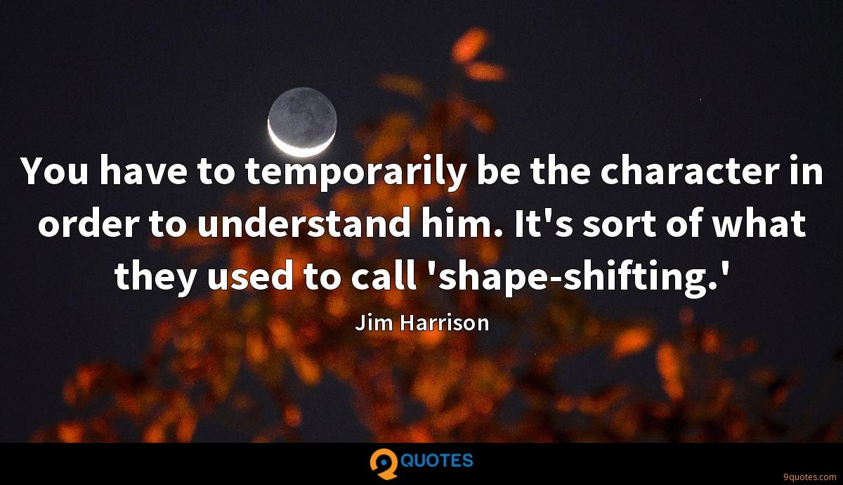 You have to temporarily be the character in order to understand him. It's sort of what they used to call 'shape-shifting.'