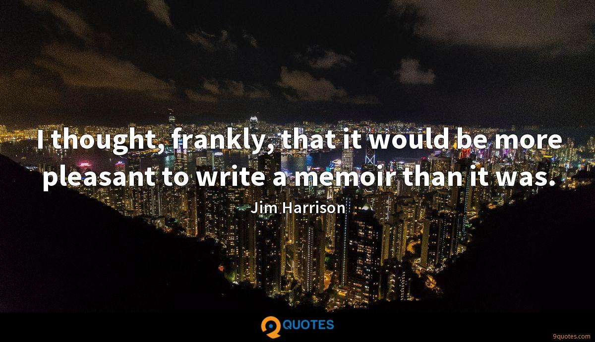 I thought, frankly, that it would be more pleasant to write a memoir than it was.