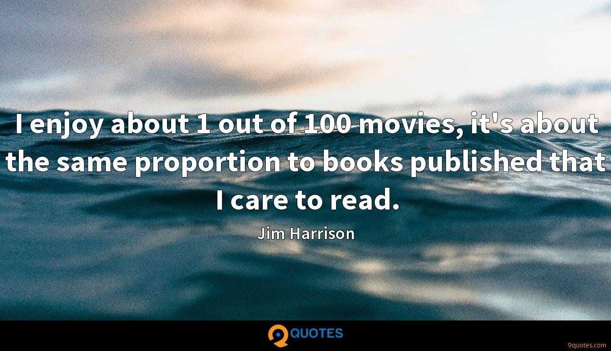 I enjoy about 1 out of 100 movies, it's about the same proportion to books published that I care to read.