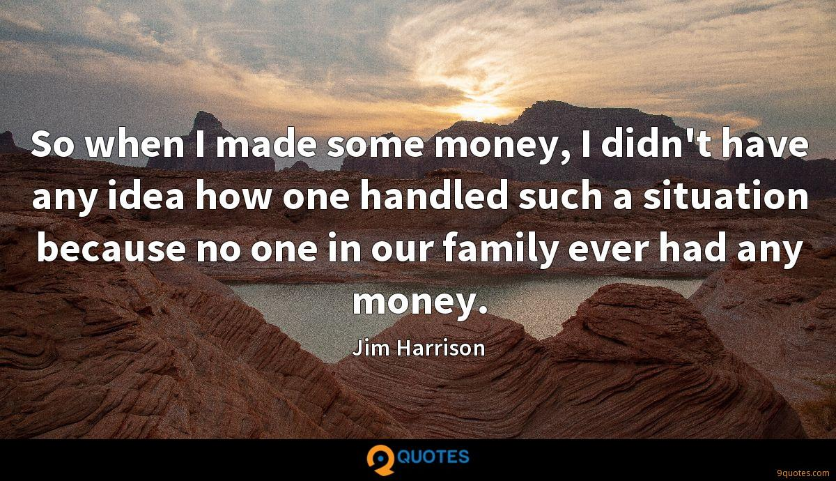 So when I made some money, I didn't have any idea how one handled such a situation because no one in our family ever had any money.