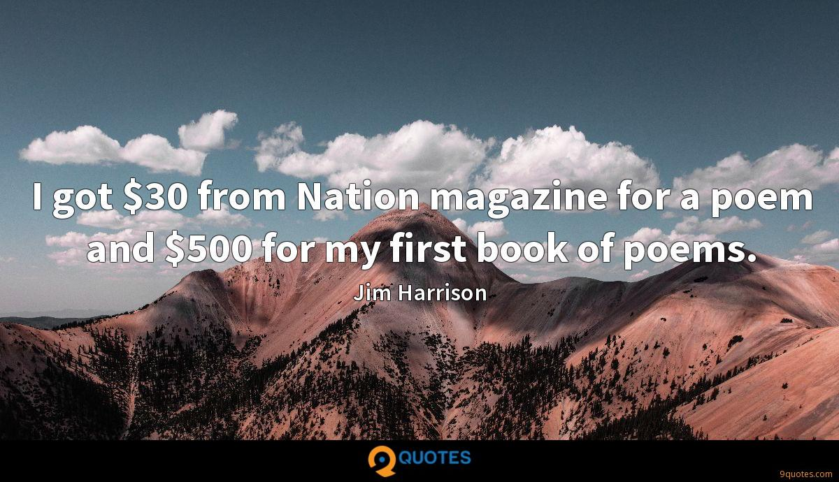 I got $30 from Nation magazine for a poem and $500 for my first book of poems.
