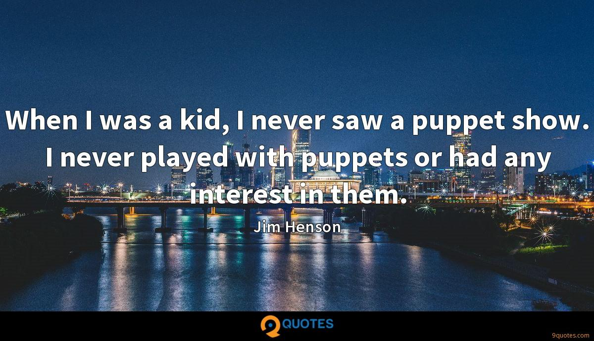 When I was a kid, I never saw a puppet show. I never played with puppets or had any interest in them.