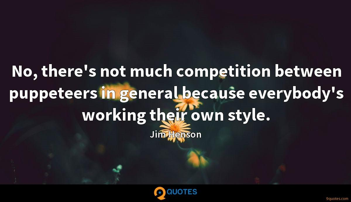 No, there's not much competition between puppeteers in general because everybody's working their own style.
