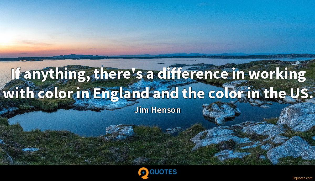 If anything, there's a difference in working with color in England and the color in the US.