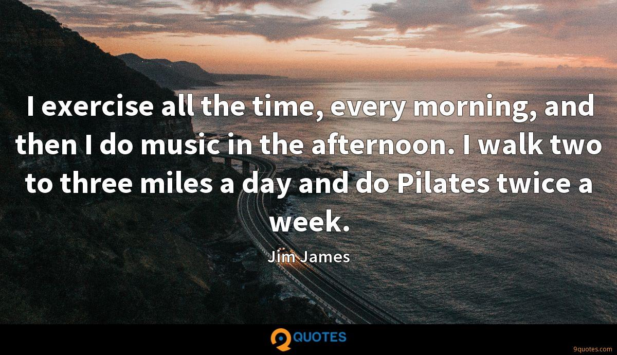 I exercise all the time, every morning, and then I do music in the afternoon. I walk two to three miles a day and do Pilates twice a week.