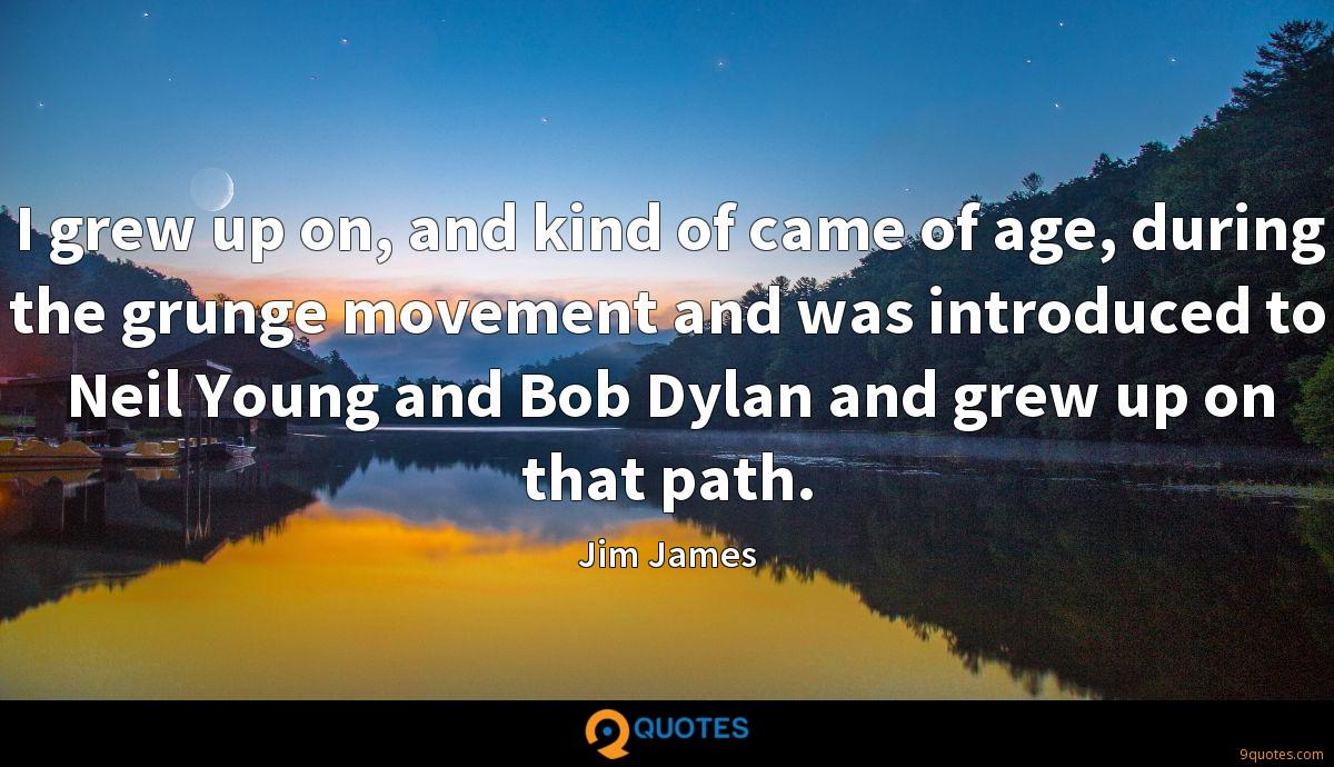 I grew up on, and kind of came of age, during the grunge movement and was introduced to Neil Young and Bob Dylan and grew up on that path.