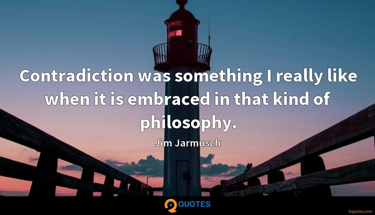 Contradiction was something I really like when it is embraced in that kind of philosophy.