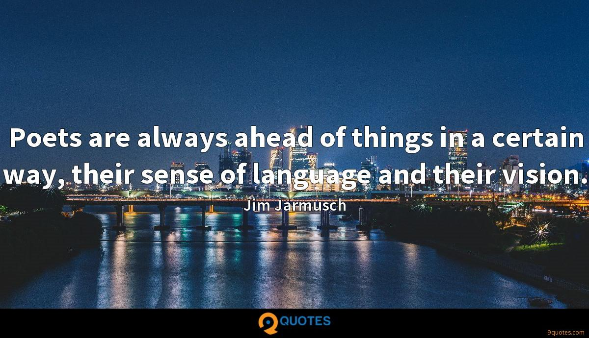 Poets are always ahead of things in a certain way, their sense of language and their vision.