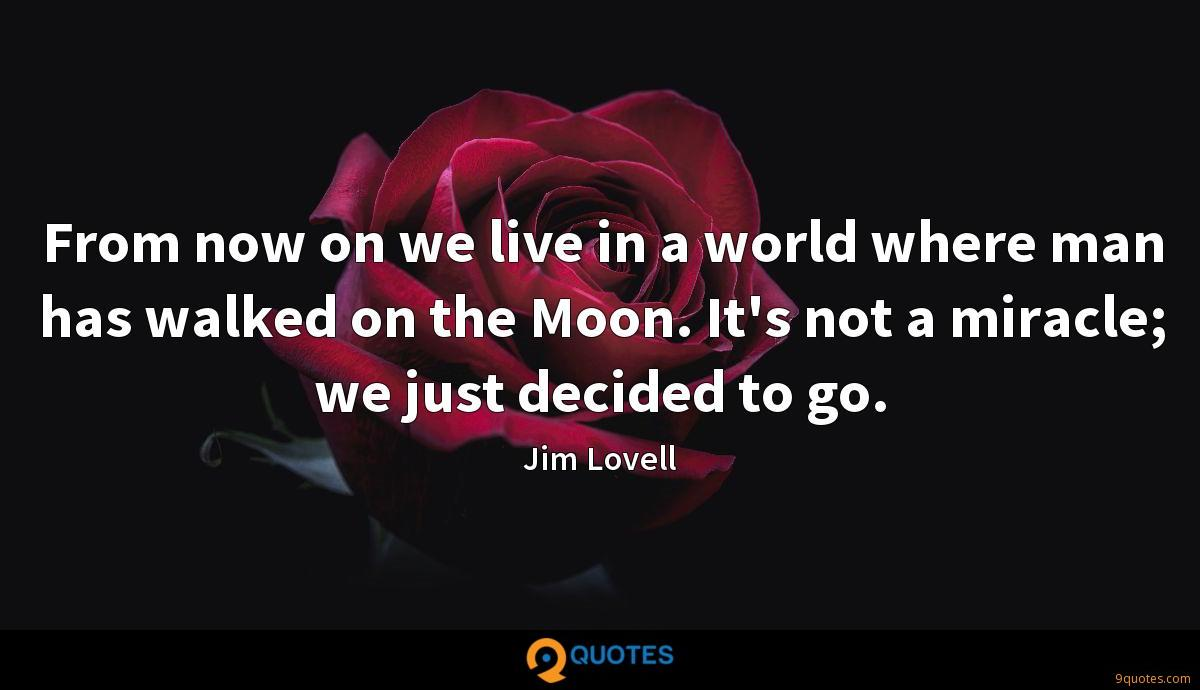 From now on we live in a world where man has walked on the Moon. It's not a miracle; we just decided to go.