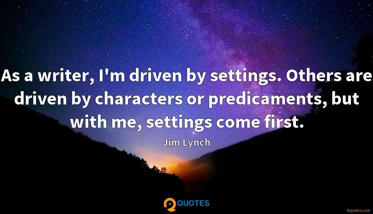 As a writer, I'm driven by settings. Others are driven by characters or predicaments, but with me, settings come first.